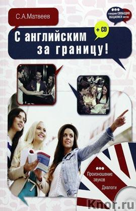 "С.А. Матвеев ""С английским за границу!"" + CD-диск. Серия ""Говорим свободно - общаемся легко"""