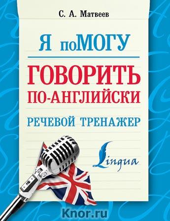 """С.А. Матвеев """"Я помогу говорить по-английски. Речевой тренажер"""" Серия """"Я помогу!"""""""