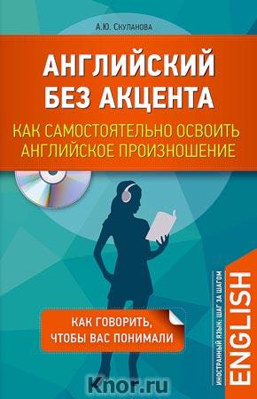"""А.Ю. Скуланова """"Английский без акцента. Как самостоятельно освоить английское произношение """" + CD-диск. Серия """"Иностранный язык: шаг за шагом"""""""