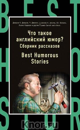 """Джером К. Джером, Чарльз Диккенс """"Что такое английский юмор? Сборник рассказов = Best Humorous Stories"""" Серия """"Бестселлер на все времена"""""""