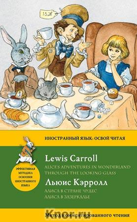 """Льюис Кэрролл """"Алиса в Стране чудес. Алиса в Зазеркалье = Alice's Adventures in Wonderland. Through the Looking-Glass. Метод комментированного чтения"""" Серия """"Иностранный язык: освой читая"""""""