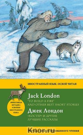 """Джек Лондон """"Костер"""" и другие лучшие рассказы = """"To Build a Fire"""" and Other Best Short Stories. Метод комментированного чтения"""" Серия """"Иностранный язык: освой читая"""""""