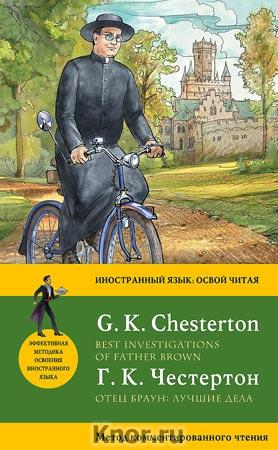 """Гилберт Кийт Честертон """"Отец Браун: лучшие дела = Best Investigations of Father Brown. Метод комментированного чтения"""" Серия """"Иностранный язык: освой читая"""""""