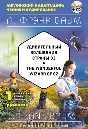 """Л.Ф. Баум """"Удивительный волшебник Страны Оз = The Wonderful Wizard of Oz + CD-диск. 1-й уровень"""" Серия """"Английский в адаптации: чтение и аудирование"""""""