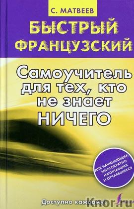 """С.А. Матвеев """"Быстрый французский. Самоучитель для тех, кто не знает ничего"""" Серия """"Быстрый французский"""""""