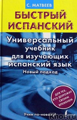 """С.А. Матвеев """"Быстрый испанский. Универсальный учебник для изучающих испанский язык. Новый подход"""" Серия """"Быстрый испанский"""""""
