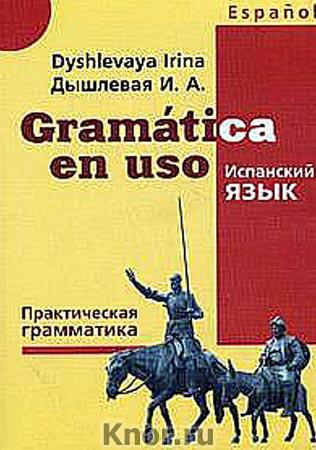 """И.А. Дышлевая """"Gramatatica en uso. Испанский язык. Практическая грамматика"""" Серия """"Изучаем иностранные языки"""""""