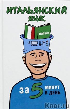 """А.И. Ибарбия """"Итальянский язык за 5 минут в день"""" Серия """"5 минут в день"""""""