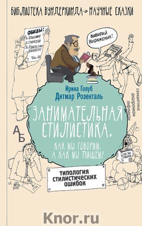 """Дитмар Розенталь, Ирина Голуб """"Занимательная стилистика. Как мы говорим. А как мы пишем!"""" Серия """"Библиотека вундеркинда"""""""