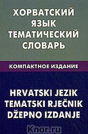 """А. Калинин """"Хорватский язык. Тематический словарь. Компактное издание. 10000 слов. С транскрипцией хорватских слов. С русским и хорватским указателями"""""""
