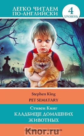 """Стивен Кинг """"Кладбище домашних животных. Уровень 4"""" Серия """"Легко читаем по-английски"""""""