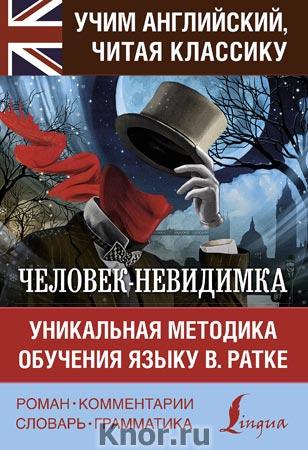 """Герберт Уэллс """"Человек-невидимка. Уникальная методика обучения языку В. Ратке"""" Серия """"Учим английский, читая классику"""""""