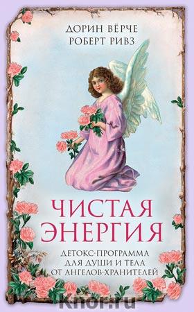 """Дорин Верче, Роберт Ривз """"Чистая энергия. Детокс-программа для души и тела от ангелов-хранителей"""" Серия """"Ангелы помогают"""""""