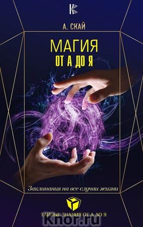 """А. Скай """"Магия от А до Я. Заклинания на все случаи жизни"""" Серия """"Тайные знания от А до Я"""""""