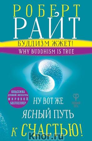 """Роберт Райт """"Буддизм жжет! Ну вот же ясный путь к счастью! Нейропсихология медитации и просветления"""" Серия """"Новая Эра"""""""