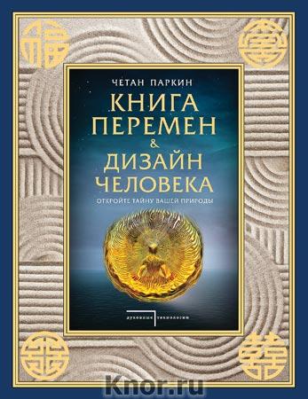 """Четан Паркин """"Книга перемен и Дизайн человека. Откройте тайну вашей природы"""" Серия """"Духовные технологии"""""""