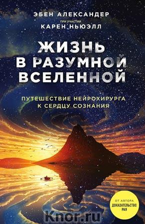 """Эбен Александер, Карен Ньюэлл """"Жизнь в разумной Вселенной. Путешествие нейрохирурга к сердцу сознания"""" Серия """"Жизнь после жизни"""""""