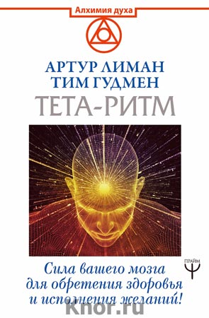 """Артур Лиман, Тим Гудмен """"Тета-ритм. Сила вашего мозга для обретения здоровья и исполнения желаний!"""" Серия """"Алхимия духа"""""""