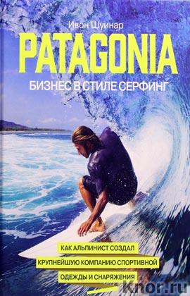 """Ивон Шуинар """"Patagonia - бизнес в стиле серфинг. Как альпинист создал крупнейшую компанию спортивной одежды и сна"""""""