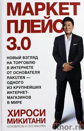 """Хироси Микитани """"Маркетплейс 3.0. Новый взгляд на торговлю в интернете от основателя Rakuten - одного из крупнейших интернет-магазинов с мире"""""""