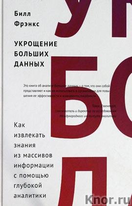 """Билл Фрэнкс """"Укрощение больших данных. Как извлекать знания из массивов информации с помощью глубокой аналитики"""""""