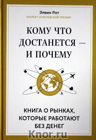 """Элвин Рот """"Кому что достанется - и почему. Книга о рынках, которые работают без денег"""" Серия """"Кругозор"""""""