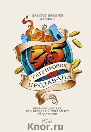 """Максим Батырев """"45 татуировок продавана. Правила для тех кто продаёт и управляет продажами"""" Серия """"Бизнес"""""""