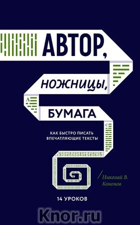 """Николай В. Кононов """"Автор, ножницы, бумага. Как быстро писать впечатляющие тексты. 14 уроков"""" Серия """"Творчество"""""""