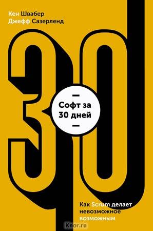 """Кен Швайбер, Джефф Сазерленд """"Софт за 30 дней. Как Scrum делает невозможное возможным"""" Серия """"Бизнес"""""""