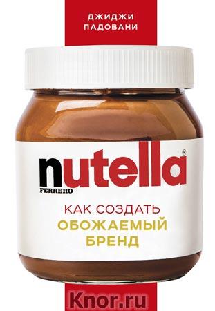 """Джиджи Падовани """"Nutella. Как создать обожаемый бренд"""" Серия """"Top Business Awards"""""""