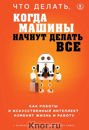 """Малкольм Фрэнк, Пол Рериг, Бен Принг """"Что делать, когда машины начнут делать все. Как роботы и искусственный интеллект изменят жизнь и работу"""" Серия """"Top Business Awards"""""""