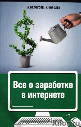 """А.А. Белоусов, Н.Ю. Королёв """"Все о заработке в интернете"""" Серия """"Деньги под ногами"""""""