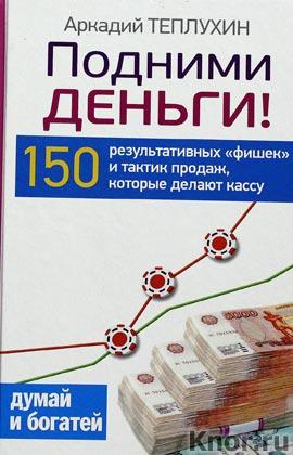 """Аркадий Теплухин """"Подними деньги! 150 результативных """"фишек"""" и тактик продаж, которые делают кассу"""" Серия """"Думай и богатей"""""""