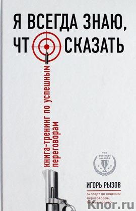 """Игорь Рызов """"Я всегда знаю, что сказать. Книга-тренинг по успешным переговорам"""" Серия """"Top Business Awards"""""""