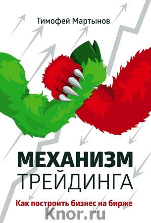"""Тимофей Мартынов """"Механизм трейдинга: Как построить бизнес на бирже?"""" Серия """"Бизнес. Как это работает в России"""""""