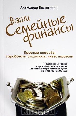 """Александр Евстегнеев """"Ваши семейные финансы. Простые способы заработать, сохранить, инвестировать"""""""