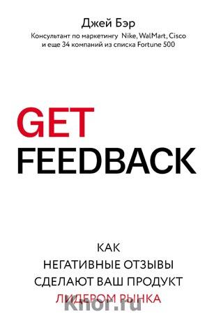 """Джей Бэр """"GET FEEDBACK. Как негативные отзывы сделают ваш продукт лидером рынка"""" Серия """"Бизнес. Лучший мировой опыт"""""""