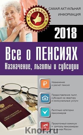 """Все о пенсиях на 2018 год. Серия """"Справочник для населения"""""""