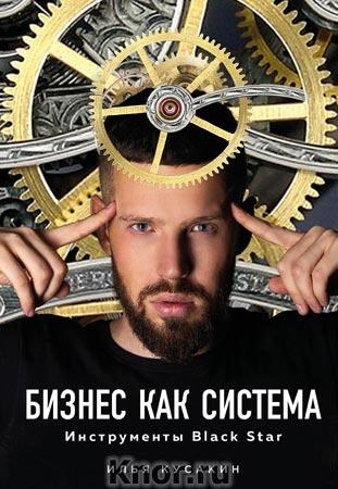 """Илья Кусакин """"Бизнес как система. Инструменты Black Star"""" Серия """"Бизнес. Как это работает в России"""""""
