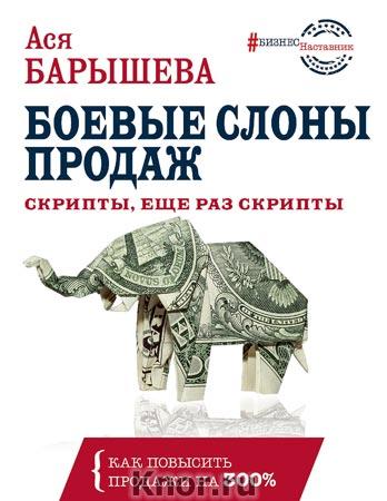 """Ася Барышева """"Боевые слоны продаж. Скрипты, еще раз скрипты"""" Серия """"БизнесНаставник"""""""