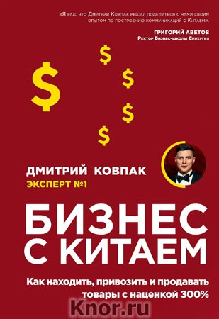 """Дмитрий Ковпак """"Бизнес с Китаем. Как находить, привозить и продавать товары с наценкой 300%"""" Серия """"Бизнес Молодость. Книги для начинающих предпринимателей"""""""