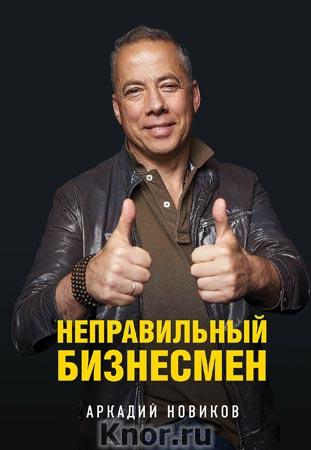 """Аркадий Новиков """"Неправильный бизнесмен. Второе издание"""" Серия """"Бизнес. Как это работает в России"""""""