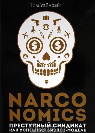 """Том Уэйнрайт """"Narconomics: Преступный синдикат как успешная бизнес-модель"""" Серия """"Популярная экономика"""""""