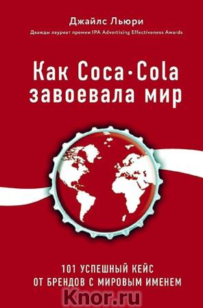 """Джайлс Льюри """"Как Coca-Cola завоевала мир. 101 успешный кейс от брендов с мировым именем"""" Серия """"Бизнес. Лучший мировой опыт"""""""