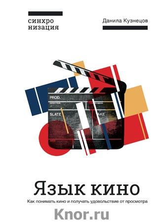 """Данила Кузнецов """"Язык кино. Как понимать кино и получать удовольствие от просмотра"""" Серия """"Синхронизация. Включайтесь в культуру"""""""