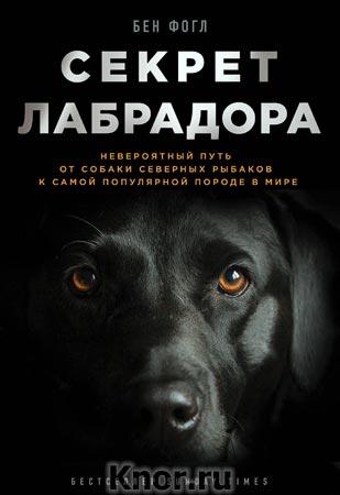 """Бен Фогл """"Секрет лабрадора. Невероятный путь от собаки северных рыбаков к самой популярной породе в мире"""" Серия """"Тайны жизни животных"""""""