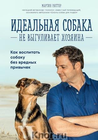 """Мартин Рюттер """"Идеальная собака не выгуливает хозяина. Как воспитать собаку без вредных привычек"""" Серия """"Домашние питомцы. Уход, здоровье, воспитание"""""""