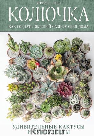 """Жинель Леон """"Колючка: как создать зеленый оазис у себя дома. Удивительные кактусы и суккуленты"""" Серия """"Дизайн-студия. Как создать дом, в котором хочется жить"""""""
