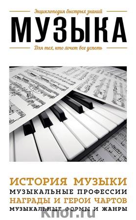 """Музыка. Для тех, кто хочет все успеть. Серия """"Энциклопедия быстрых знаний"""""""