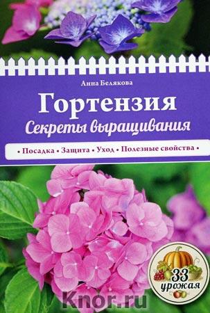 """Анна Белякова """"Гортензия. Секреты выращивания"""" Серия """"33 урожая"""""""